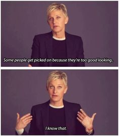 Ellen DeGeneres: she never fails to make me laugh until my stomach hurts.