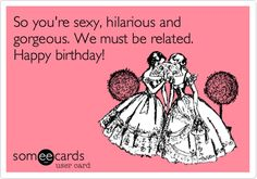 So you're sexy, hilarious and gorgeous. We must be related. Happy birthday!