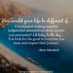 """""""How would your life be different if…You stopped making negative judgmental assumptions about people you encounter? Let today be the day…You look for the good in everyone you meet and respect their journey."""" - Steve Maraboli #quote"""