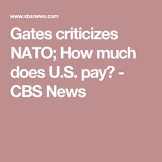 Gates criticizes NATO; How much does U.S. pay? - CBS News