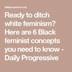 Ready to ditch white feminism? Here are 6 Black feminist concepts you need to know - Daily Progressive