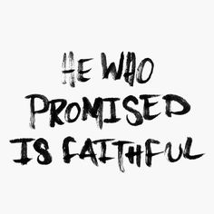 """He who promised is faithful."" from Hebrews 10:23"