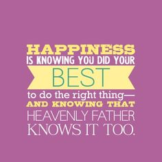 Happiness is knowing you did your best to do the right thing--and knowing that Heavenly Father knows it too.