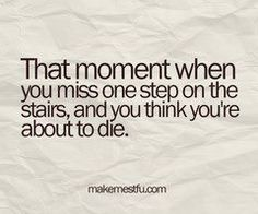 so true...you feel like your heart stops!!! I think I do this almost everyday,lol