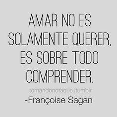 Amar no es solamente querer, Es sobre todo comprender. -François Sagan #frases  #citas  #reflexiones