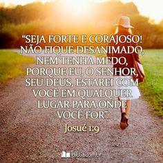 Seja forte e corajoso! Não se desanime nem tenha medo. Porque eu o Senhor seu Deus estarei com você em qualquer lugar para onde for. #sejaforte #corajoso #força #Deus
