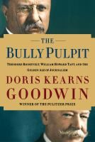 "Book Jacket for ""The Bully Pulpit : Theodore Roosevelt, William Howard Taft, and the golden age of journalism"""