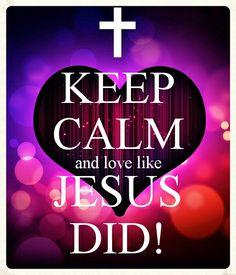 Keep calm and love like Jesus did!  #truelove Barry J. Fibiger