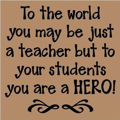 To the World You May Just be a Teacher...