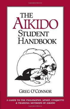 $19.00  The Aikido Student Handbook: A Guide to the Philosophy, Spirit, Etiquette and Training Methods of Aikido by Greg O'Connor