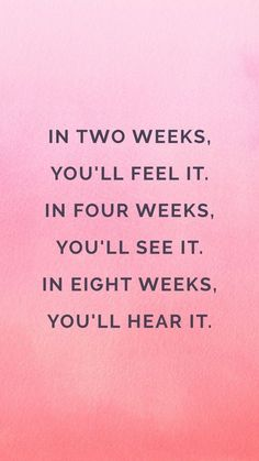 In two weeks you'll feel it. in four weeks you'll see it, In eight weeks you'll hear it!