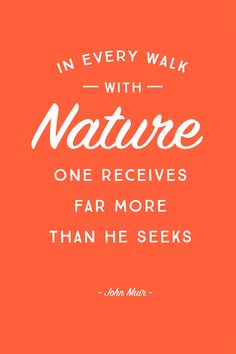 """In every walk with nature one receives far more than he seeks."" - John Muir"