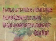 """""""A work of art is useless as a flower is useless. A flower blossoms for its own joy. We gain a moment of joy by looking at it."""" Oscar Wilde"""