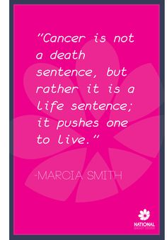"""Cancer is not a death sentence, but rather it is a life sentence; it pushes one to live."" Marcia Smith"
