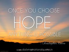 """Once you choose hope, anything is possible."" - Christopher Reeve"