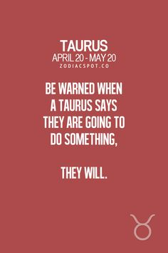 Be warned when a Taurus says they are going to do something, they will