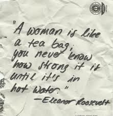 A woman is like a tea bag: you never know how strong it is until it's in hot water. Eleanor Roosevelt
