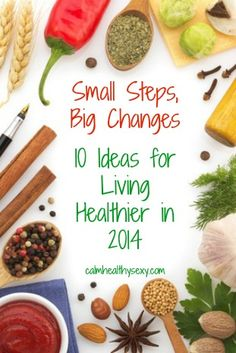 "10 Ideas for Living Healthier in 2014 - and a ""one step at a time"" approach to enjoying better health.  www.calmhealthysexy.com"
