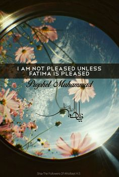"""I am not pleased unless Fatima is pleased.""  — Prophet Muhammad (ص)"