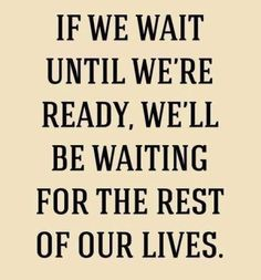 Top 5 Thought of the Day Quotes for August: If we wait until we are ready, we'll be waiting for the rest of our lives.
