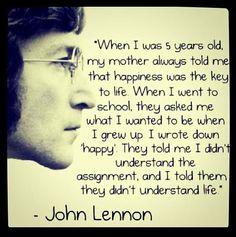 """When I was 5 years old, my mother always told me that happiness was the key to life. When I went to school, they asked me what I wanted to be when I grew up. I wrote down 'happy'. They told me I didn't understand the assignment, and I told them they didn't understand life."" - John Lennon"