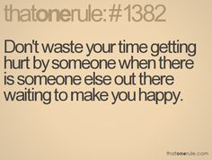 Don't waste your time getting hurt by someone when there is someone else out there waiting to make you happy.