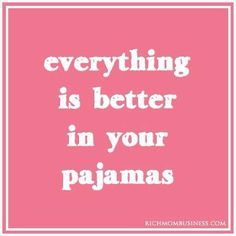 Everything is better in your pajamas