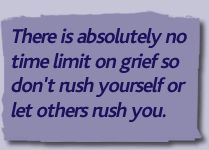 There is absolutely no time limit on grief so don't rush yourself or let others rush you.