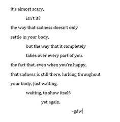 It is scary but maybe it is true , when real sadness comes into your life it never really leaves you , it haunts you forever...