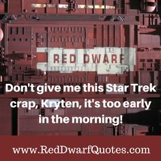 DON'T GIVE ME THIS STAR TREK CRAP KRYTEN  http://reddwarfquotes.com/dont-give-star-trek-crap-kryten