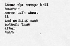 """""""Those who escape hell, however, never talk about it,... And nothing much bothers them after that."""" - Charles Bukowski"""