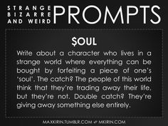 ✐ Daily Weird Prompt ✐$oulWrite about a character who lives in a strange world where everything can be bought by forfeiting a piece of one's 'soul'. The catch? The people of this world think that they're trading away their life, but they're not. Double catch? They're giving away something else entirely.Any work you create based off this prompt belongs to you, no sourcing is necessary though it would be really appreciated! And don't forget to tag maxkirin (or tweet @MistreKirin), so that I…