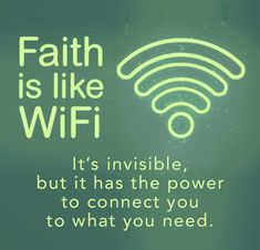 Faith is like WiFi. Its invisible, but it has the power to connect you to what you need.
