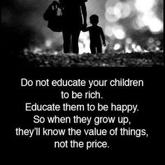 Do not educate your children to be rich. Educate them to be happy. So when they grow up, they'll know the value of things, not the price. Anon