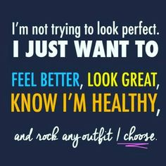 I Want To Feel Better, Look Great, Know I'm Healthy, And Rock Any Outfit I Choose quotes quote fitness healthy exercise fitness quotes workout quotes exercise quotes