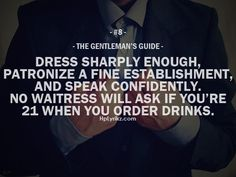 "The Gentleman's Guide 8 - ""Dress sharply enough, patronize a fine establishment, and speak confidently. No waitress will ask if you're 21 when you order drinks. Gentleman Rules, True Gentleman, Modern Gentleman, Gentleman Style, Gentlemens Guide, Def Not, Inspirational Quotes, Motivational Quotes, Meaningful Quotes"