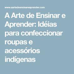 A Arte de Ensinar e Aprender: Idéias para confeccionar roupas e acessórios indígenas