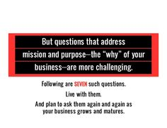 "Following are SEVEN such questions. Live with them. But questions that address mission and purpose—the ""why"" of your busin..."