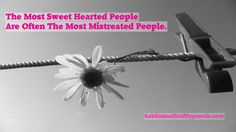 The most sweet hearted people, are often the most mistreated people.