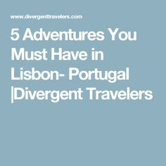 5 Adventures You Must Have in Lisbon- Portugal |Divergent Travelers