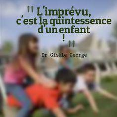 """L'imprévu c'est la quintessence d'un enfant - Citation extraite du livre """"J'en ai marre de crier"""" du Dr Gisèle George"""