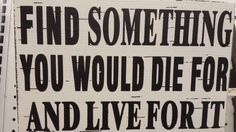 """""""Find something you would die for and live for it."""""""