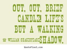 William Shakespeare Quotes - Out, out, brief candle! Life's but a walking shadow.