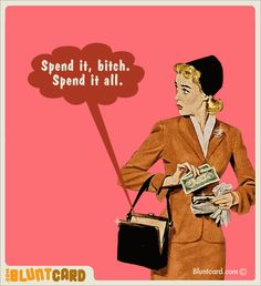Spend it, bitch.