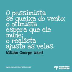 O pessimista se queixa do vento; o otimista espera que ele mude; o realista ajusta as velas - Willian George Ward www.encadreeposters.com.br