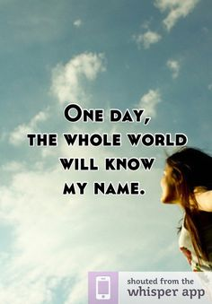 One day, the whole world  will know  my name.