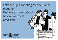 Funny Workplace Ecard: Let's set up a meeting to discuss the meeting that we just met about before we meet next time.