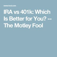 IRA vs 401k: Which Is Better for You? -- The Motley Fool