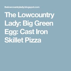 The Lowcountry Lady: Big Green Egg:  Cast Iron Skillet Pizza