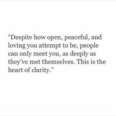 Despite how open, peaceful and loving you attempt to be, people can only meet you, as deeply as they've met themselves. This is the heart of clarity.